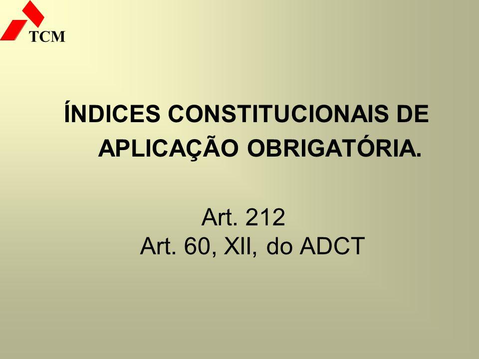 TCM ÍNDICES CONSTITUCIONAIS DE APLICAÇÃO OBRIGATÓRIA. Art. 212 Art. 60, XII, do ADCT