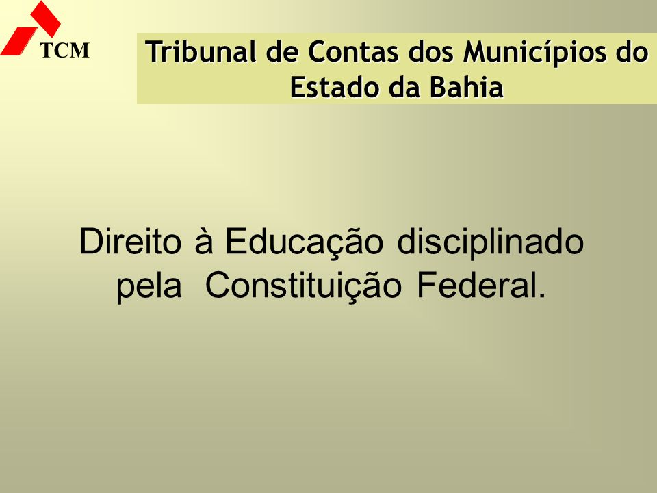 TCM Direito à Educação disciplinado pela Constituição Federal. Tribunal de Contas dos Municípios do Estado da Bahia