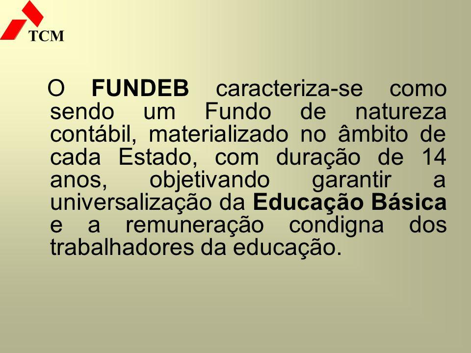 TCM O FUNDEB caracteriza-se como sendo um Fundo de natureza contábil, materializado no âmbito de cada Estado, com duração de 14 anos, objetivando gara