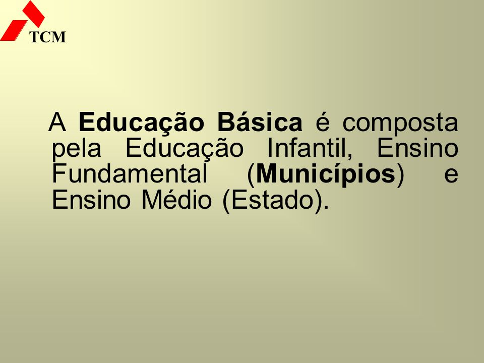 TCM A Educação Básica é composta pela Educação Infantil, Ensino Fundamental (Municípios) e Ensino Médio (Estado).
