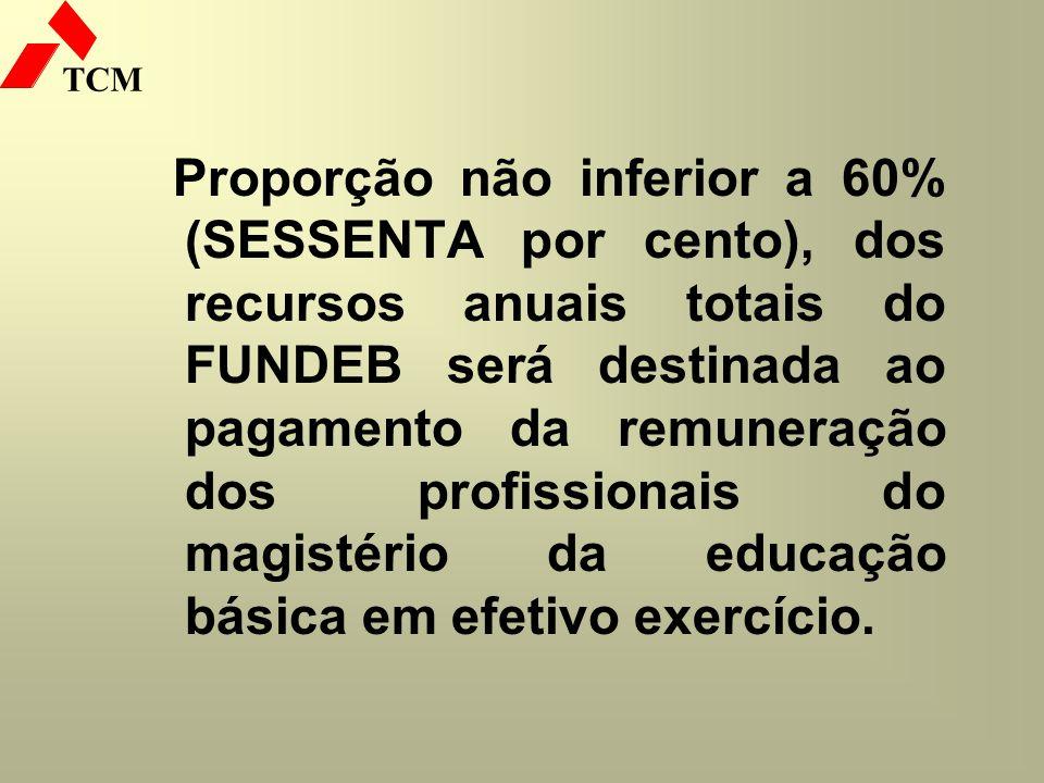TCM Proporção não inferior a 60% (SESSENTA por cento), dos recursos anuais totais do FUNDEB será destinada ao pagamento da remuneração dos profissiona