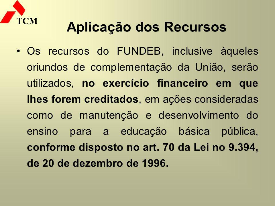 TCM Aplicação dos Recursos Os recursos do FUNDEB, inclusive àqueles oriundos de complementação da União, serão utilizados, no exercício financeiro em
