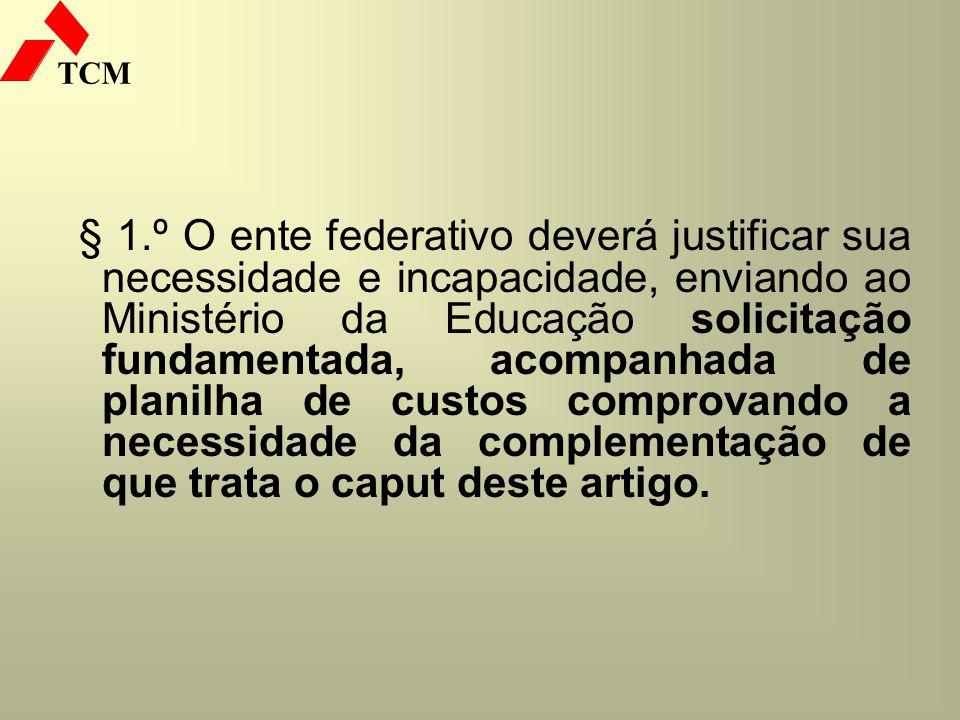 TCM § 1.º O ente federativo deverá justificar sua necessidade e incapacidade, enviando ao Ministério da Educação solicitação fundamentada, acompanhada
