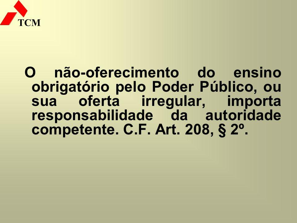 TCM O não-oferecimento do ensino obrigatório pelo Poder Público, ou sua oferta irregular, importa responsabilidade da autoridade competente. C.F. Art.