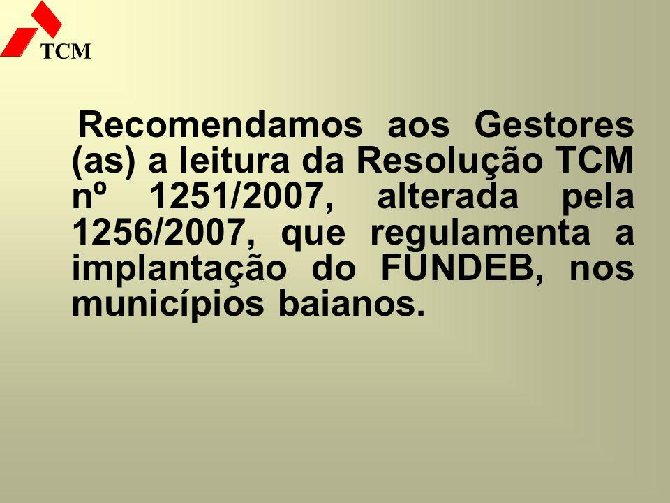 TCM Recomendamos aos Gestores (as) a leitura da Resolução TCM nº 1251/2007, alterada pela 1256/2007, que regulamenta a implantação do FUNDEB, nos muni