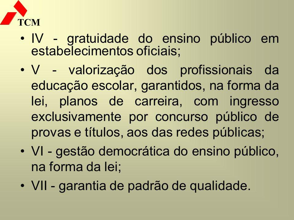 TCM IV - gratuidade do ensino público em estabelecimentos oficiais; V - valorização dos profissionais da educação escolar, garantidos, na forma da lei