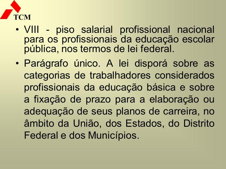 TCM VIII - piso salarial profissional nacional para os profissionais da educação escolar pública, nos termos de lei federal. Parágrafo único. A lei di