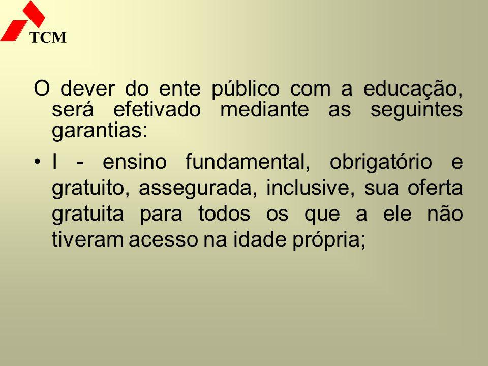 TCM O dever do ente público com a educação, será efetivado mediante as seguintes garantias: I - ensino fundamental, obrigatório e gratuito, assegurada