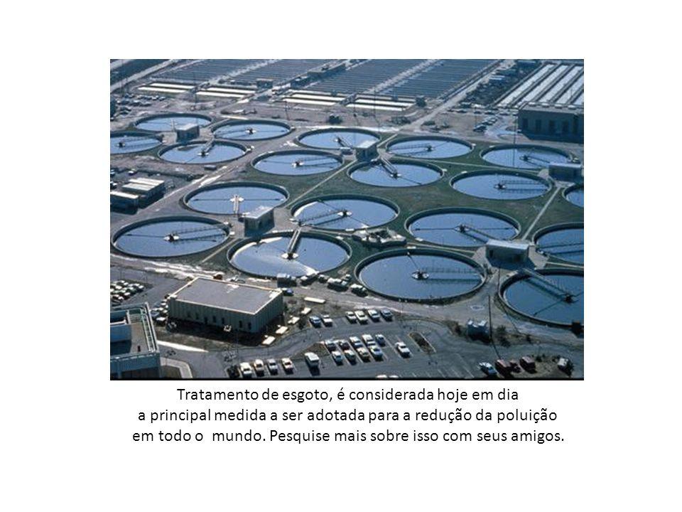 Tratamento de esgoto, é considerada hoje em dia a principal medida a ser adotada para a redução da poluição em todo o mundo.