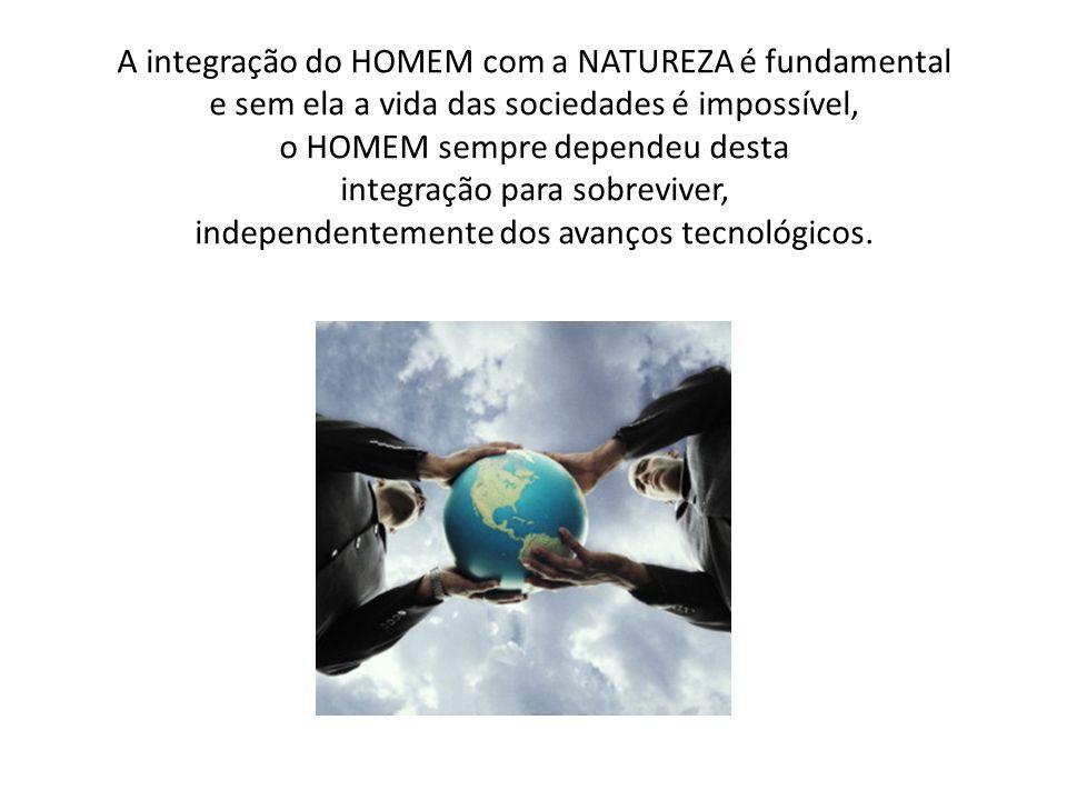 A integração do HOMEM com a NATUREZA é fundamental e sem ela a vida das sociedades é impossível, o HOMEM sempre dependeu desta integração para sobreviver, independentemente dos avanços tecnológicos.