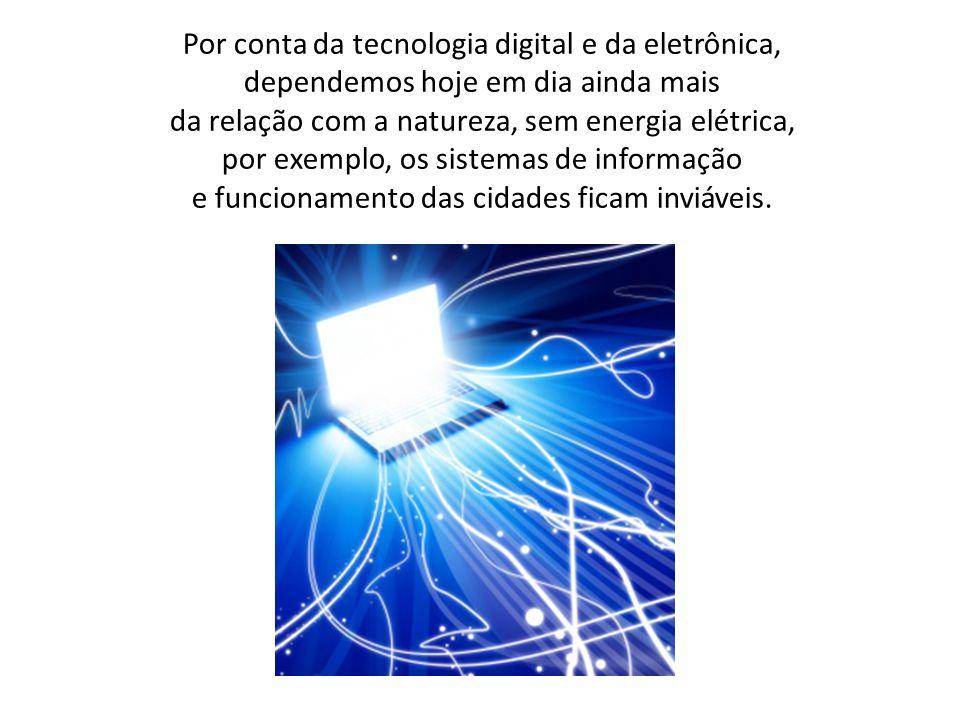 Por conta da tecnologia digital e da eletrônica, dependemos hoje em dia ainda mais da relação com a natureza, sem energia elétrica, por exemplo, os sistemas de informação e funcionamento das cidades ficam inviáveis.