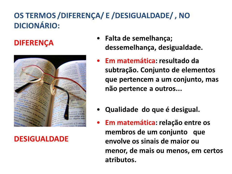 4. Diferença: do que falamos? OS TERMOS /DIFERENÇA/ E /DESIGUALDADE/, NO DICIONÁRIO: DIFERENÇA DESIGUALDADE Falta de semelhança; dessemelhança, desigu