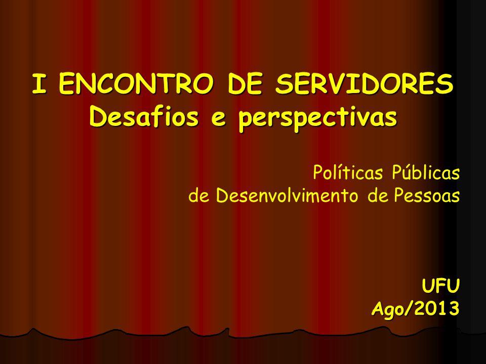 I ENCONTRO DE SERVIDORES Desafios e perspectivas Políticas Públicas de Desenvolvimento de PessoasUFU Ago/2013