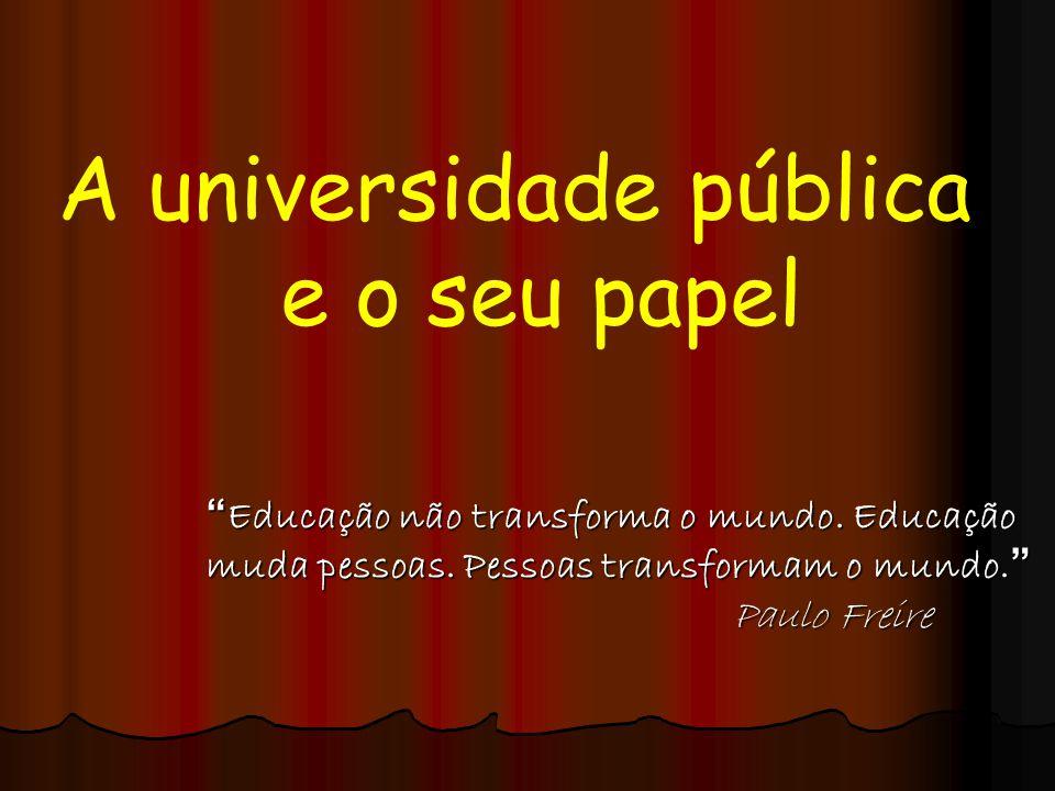 """A universidade pública e o seu papel """"Educação não transforma o mundo. Educação muda pessoas. Pessoas transformam o mundo."""" Paulo Freire"""
