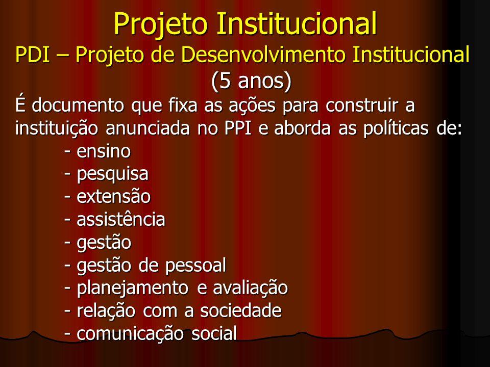 Projeto Institucional PDI – Projeto de Desenvolvimento Institucional (5 anos) É documento que fixa as ações para construir a instituição anunciada no