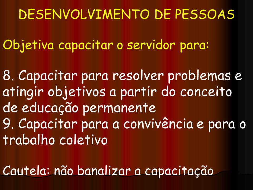 DESENVOLVIMENTO DE PESSOAS Objetiva capacitar o servidor para: 8. Capacitar para resolver problemas e atingir objetivos a partir do conceito de educaç