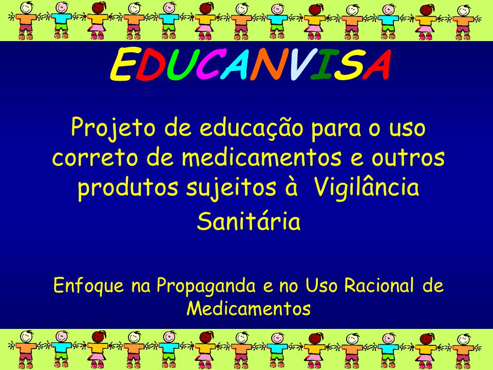 www.anvisa.gov.br GPROP EDUCANVISA Projeto de educação para o uso correto de medicamentos e outros produtos sujeitos à Vigilância Sanitária Enfoque na Propaganda e no Uso Racional de Medicamentos