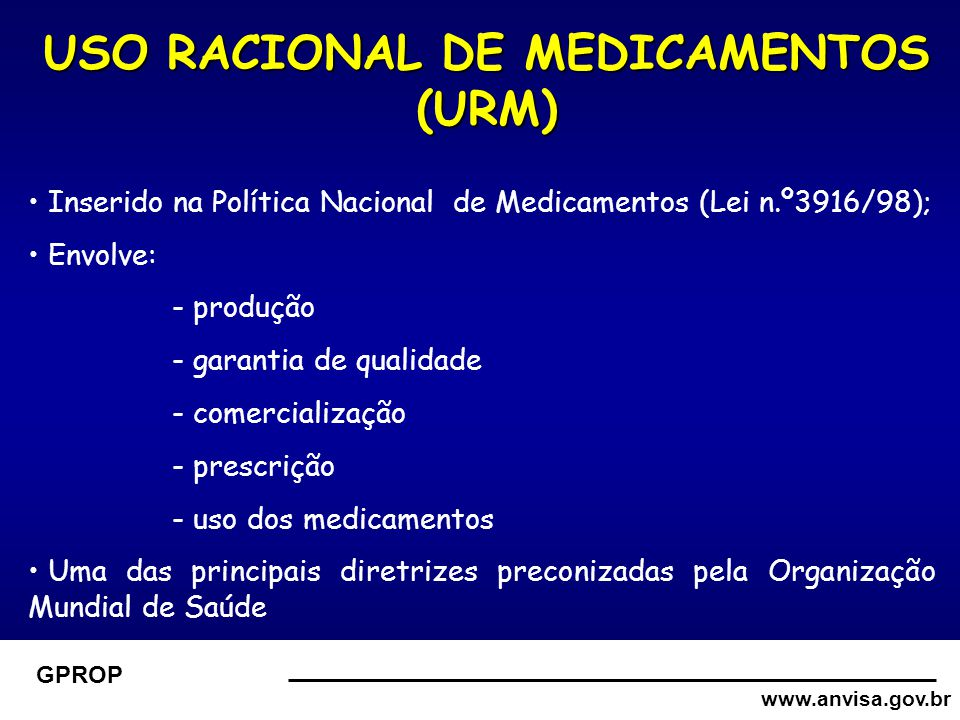 www.anvisa.gov.br GPROP USO RACIONAL DE MEDICAMENTOS (URM) Inserido na Política Nacional de Medicamentos (Lei n.º3916/98); Envolve: - produção - garantia de qualidade - comercialização - prescrição - uso dos medicamentos Uma das principais diretrizes preconizadas pela Organização Mundial de Saúde