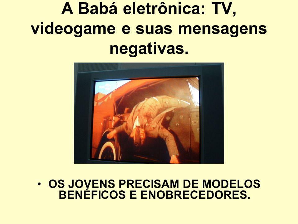 A Babá eletrônica: TV, videogame e suas mensagens negativas. OS JOVENS PRECISAM DE MODELOS BENÉFICOS E ENOBRECEDORES.