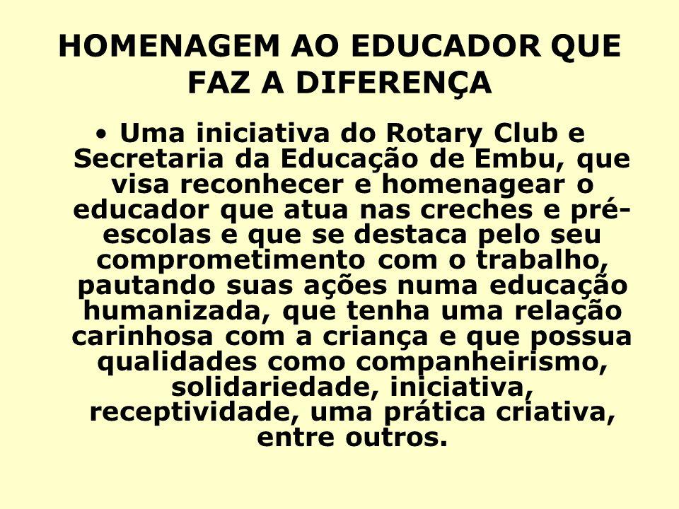 HOMENAGEM AO EDUCADOR QUE FAZ A DIFERENÇA Uma iniciativa do Rotary Club e Secretaria da Educação de Embu, que visa reconhecer e homenagear o educador