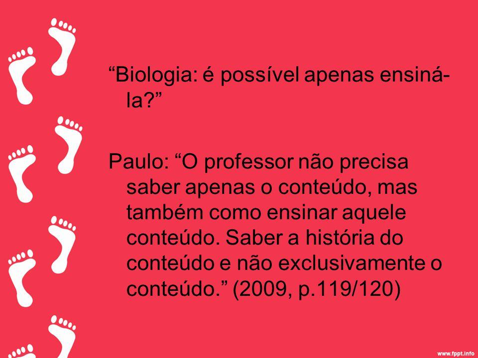 Biologia: é possível apenas ensiná- la? Paulo: O professor não precisa saber apenas o conteúdo, mas também como ensinar aquele conteúdo.