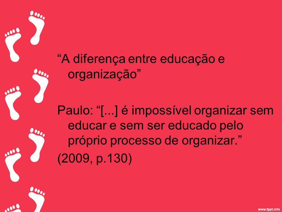 A diferença entre educação e organização Paulo: [...] é impossível organizar sem educar e sem ser educado pelo próprio processo de organizar. (2009, p.130)