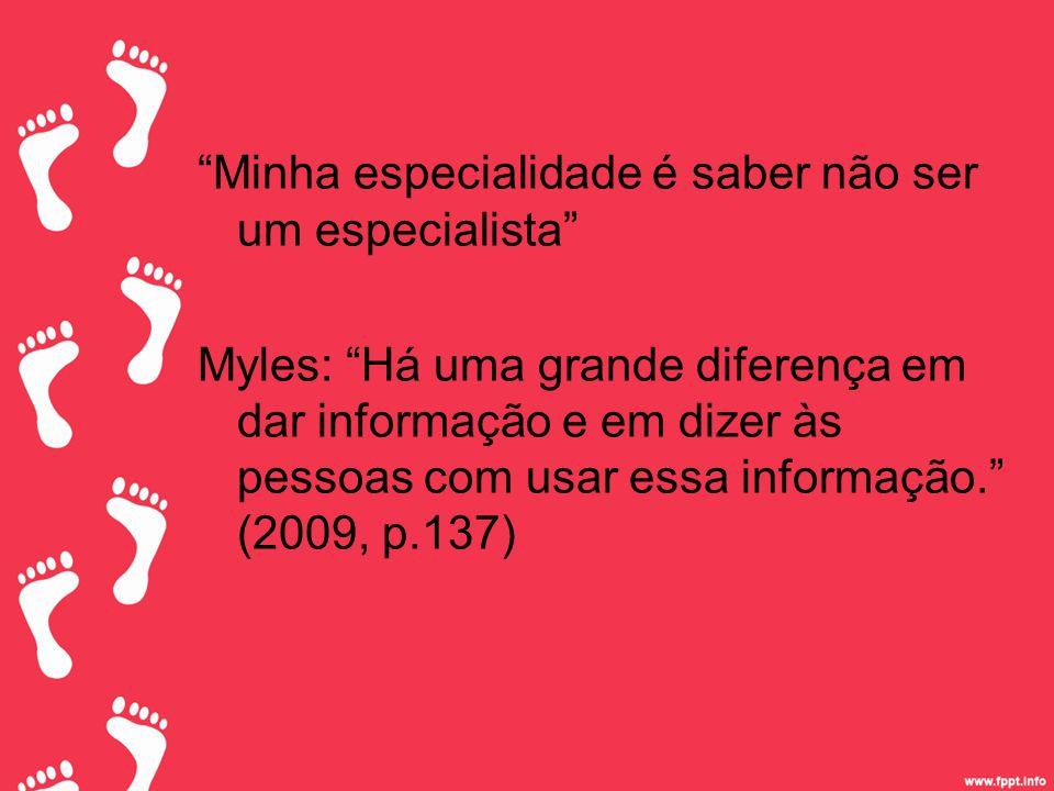 Minha especialidade é saber não ser um especialista Myles: Há uma grande diferença em dar informação e em dizer às pessoas com usar essa informação. (2009, p.137)