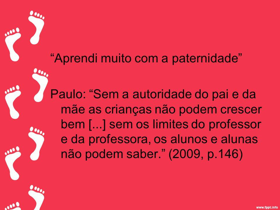 Aprendi muito com a paternidade Paulo: Sem a autoridade do pai e da mãe as crianças não podem crescer bem [...] sem os limites do professor e da professora, os alunos e alunas não podem saber. (2009, p.146)