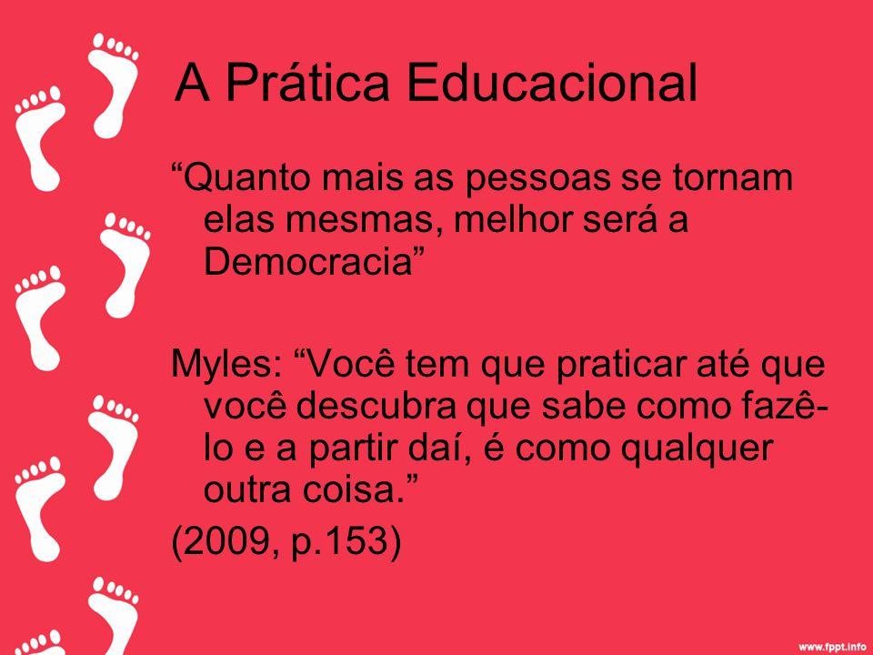 A Prática Educacional Quanto mais as pessoas se tornam elas mesmas, melhor será a Democracia Myles: Você tem que praticar até que você descubra que sabe como fazê- lo e a partir daí, é como qualquer outra coisa. (2009, p.153)