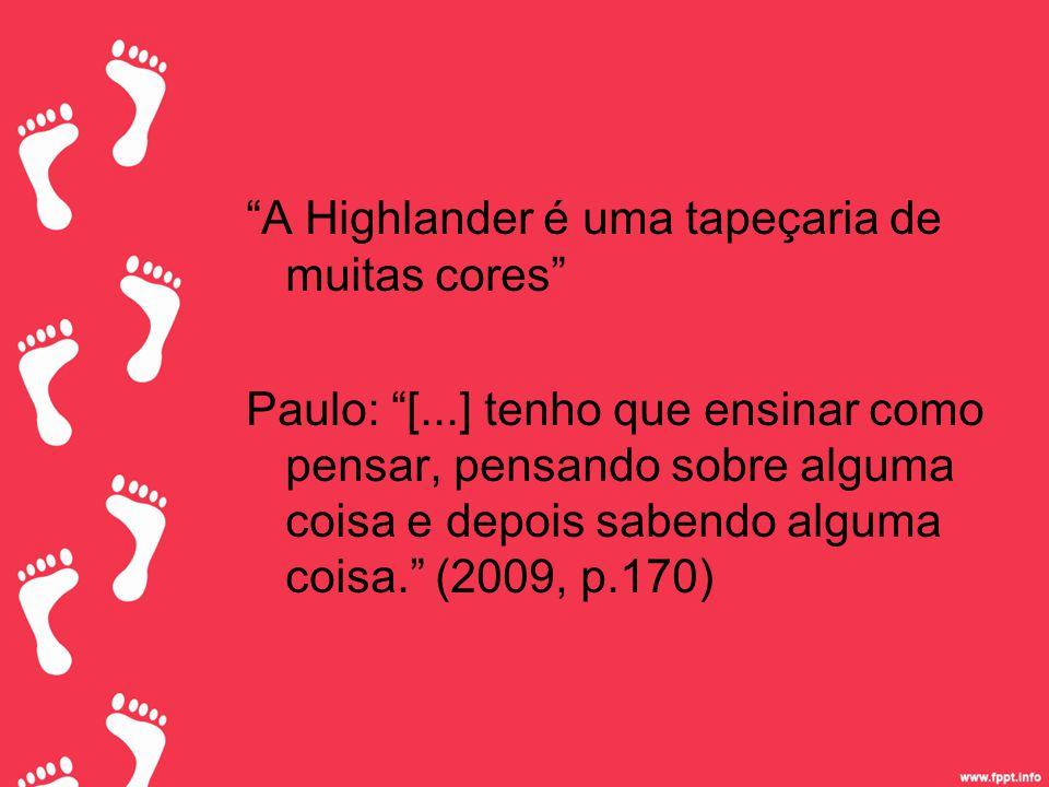 A Highlander é uma tapeçaria de muitas cores Paulo: [...] tenho que ensinar como pensar, pensando sobre alguma coisa e depois sabendo alguma coisa. (2009, p.170)