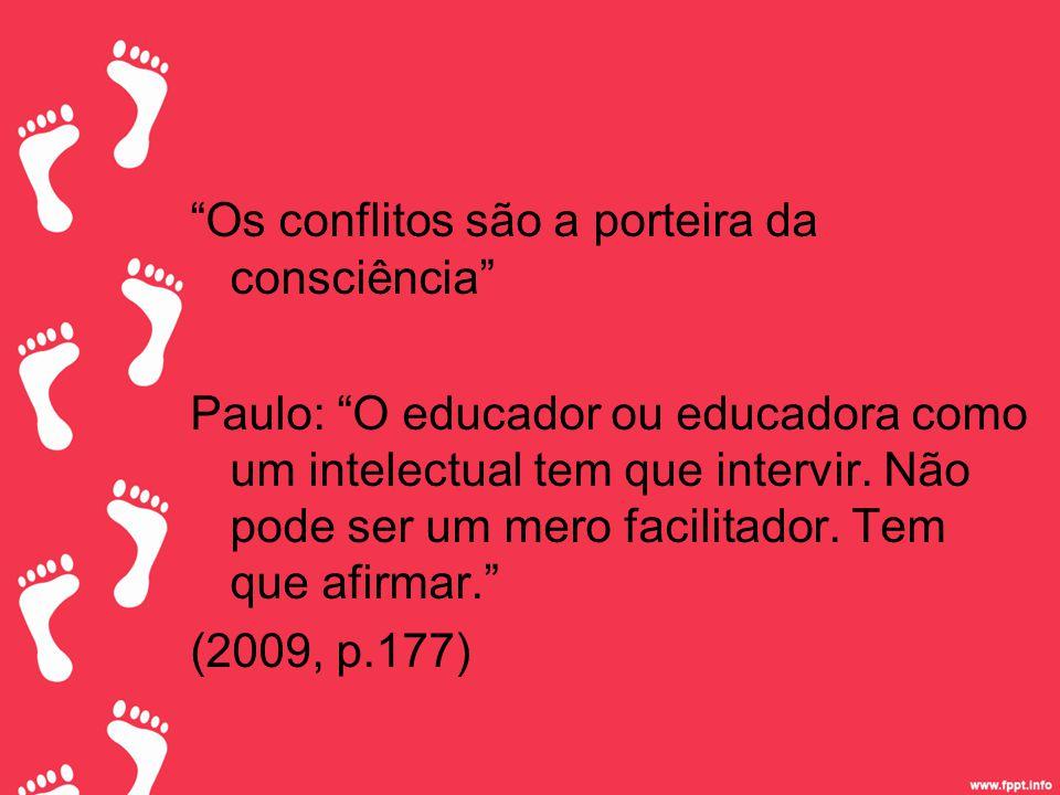 Os conflitos são a porteira da consciência Paulo: O educador ou educadora como um intelectual tem que intervir.
