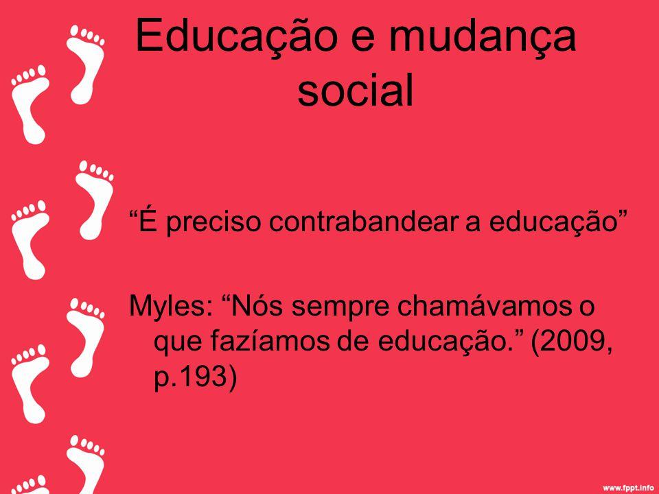Educação e mudança social É preciso contrabandear a educação Myles: Nós sempre chamávamos o que fazíamos de educação. (2009, p.193)