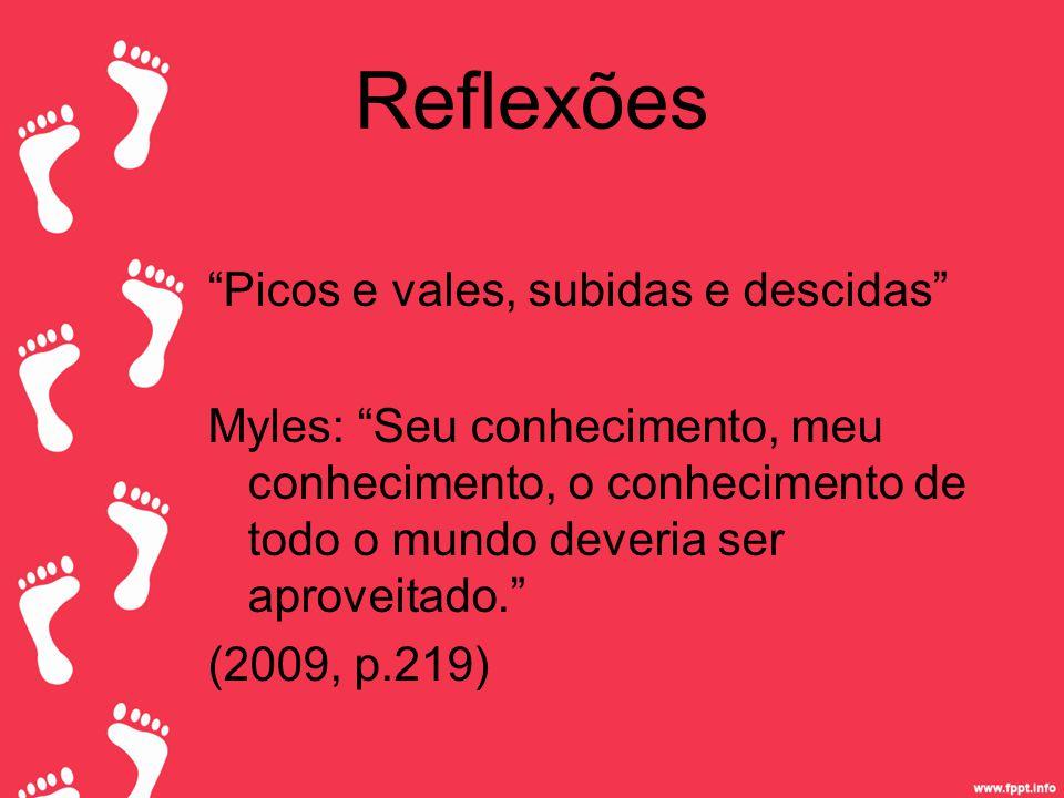 Reflexões Picos e vales, subidas e descidas Myles: Seu conhecimento, meu conhecimento, o conhecimento de todo o mundo deveria ser aproveitado. (2009, p.219)
