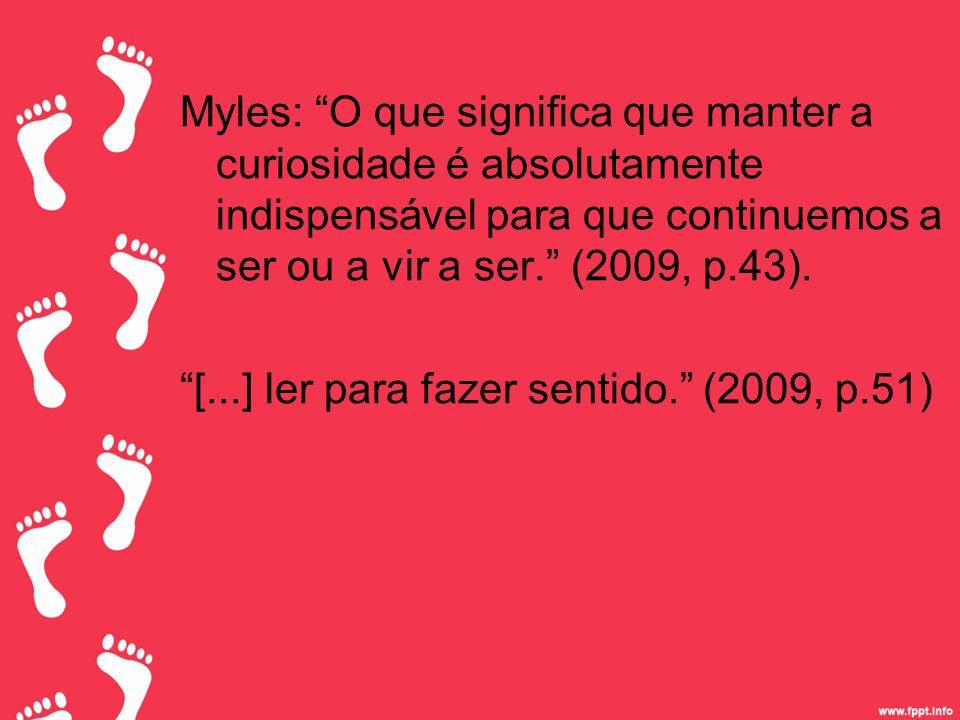 Myles: O que significa que manter a curiosidade é absolutamente indispensável para que continuemos a ser ou a vir a ser. (2009, p.43).