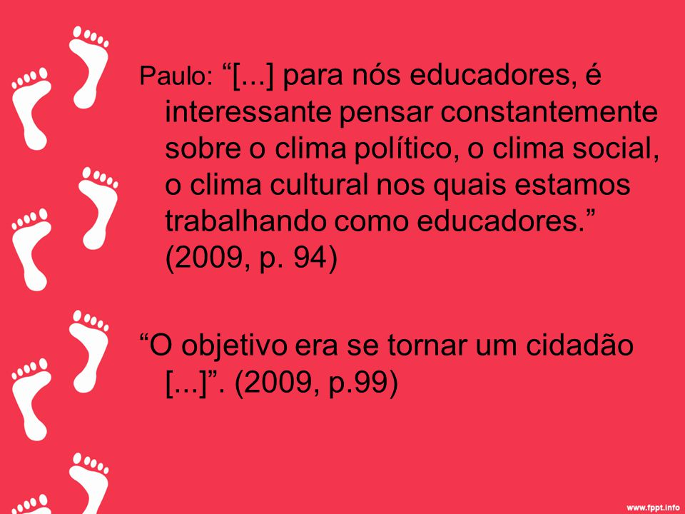 Paulo: [...] para nós educadores, é interessante pensar constantemente sobre o clima político, o clima social, o clima cultural nos quais estamos trabalhando como educadores. (2009, p.