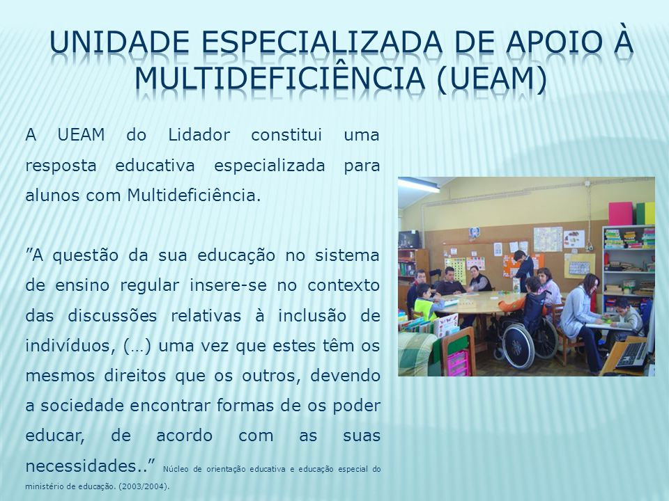 A UEAM do Lidador constitui uma resposta educativa especializada para alunos com Multideficiência.