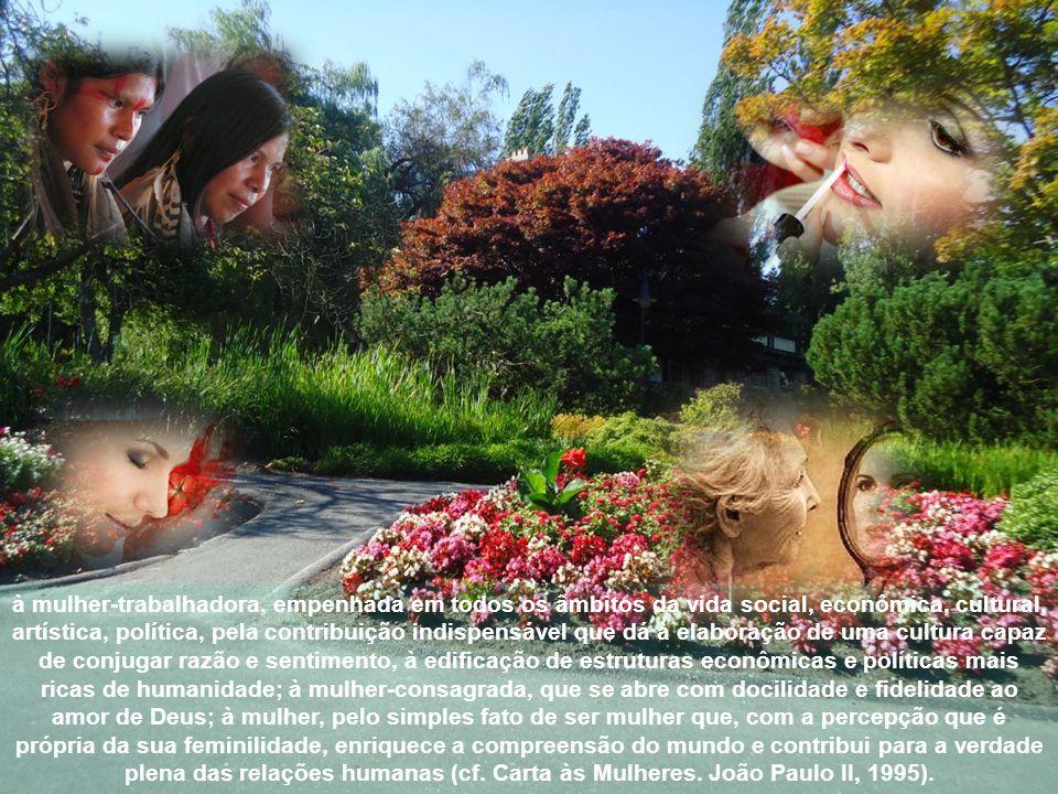 Servimo-nos, assim, da Carta às Mulheres, do Beato João Paulo II, para dizer nosso obrigado à mulher-mãe, que se faz ventre do ser humano na alegria e no sofrimento de uma experiência única e que se torna o sorriso de Deus pela criatura que é dada à luz; à mulher- esposa, que une o seu destino ao de um homem, numa relação de recíproco dom, ao serviço da comunhão e da vida; à mulher-filha e mulher-irmã, que levam ao núcleo familiar, e depois à inteira vida social, as riquezas da sua sensibilidade, intuição, generosidade e constância;