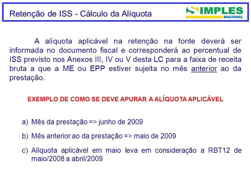 Retenção de ISS - Cálculo da Alíquota EXEMPLO DE COMO SE DEVE APURAR A ALÍQUOTA APLICÁVEL a)Mês da prestação => junho de 2009 b)Mês anterior ao da prestação => maio de 2009 c)Alíquota aplicável em maio leva em consideração a RBT12 de maio/2008 a abril/2009 A alíquota aplicável na retenção na fonte deverá ser informada no documento fiscal e corresponderá ao percentual de ISS previsto nos Anexos III, IV ou V desta LC para a faixa de receita bruta a que a ME ou EPP estiver sujeita no mês anterior ao da prestação.
