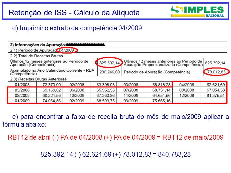 Retenção de ISS - Cálculo da Alíquota d) Imprimir o extrato da competência 04/2009 e) para encontrar a faixa de receita bruta do mês de maio/2009 aplicar a fórmula abaixo: RBT12 de abril (-) PA de 04/2008 (+) PA de 04/2009 = RBT12 de maio/2009 825.392,14 (-) 62.621,69 (+) 78.012,83 = 840.783,28