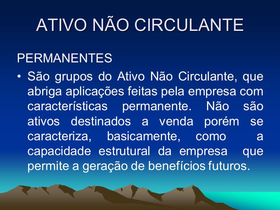 ATIVO NÃO CIRCULANTE PERMANENTES São grupos do Ativo Não Circulante, que abriga aplicações feitas pela empresa com características permanente.
