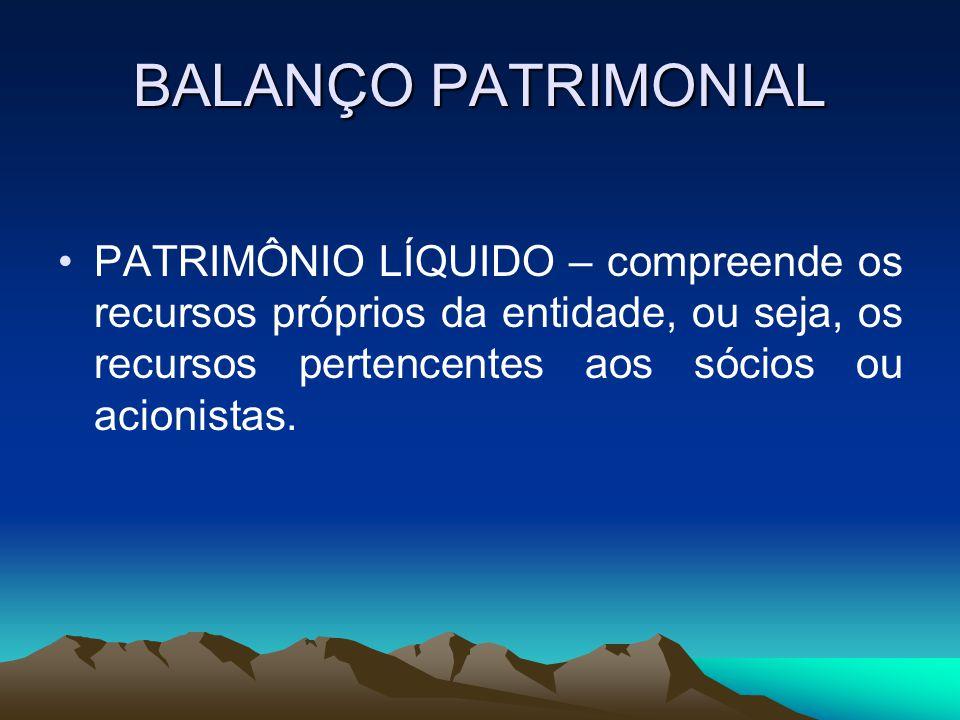 BALANÇO PATRIMONIAL PATRIMÔNIO LÍQUIDO – compreende os recursos próprios da entidade, ou seja, os recursos pertencentes aos sócios ou acionistas.