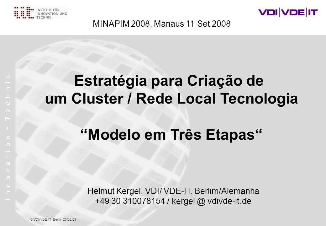 I n n o v a t i o n + T e c h n i k © VDI/VDE-IT Berlin 20/08/08 Estratégia para Criação de um Cluster / Rede Local Tecnologia Modelo em Três Etapas Helmut Kergel, VDI/ VDE-IT, Berlim/Alemanha +49 30 310078154 / kergel @ vdivde-it.de MINAPIM 2008, Manaus 11 Set 2008