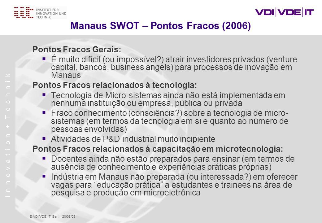 I n n o v a t i o n + T e c h n i k © VDI/VDE-IT Berlin 20/08/08 Manaus SWOT – Pontos Fracos (2006) Pontos Fracos Gerais:  É muito difícil (ou impossível?) atrair investidores privados (venture capital, bancos, business angels) para processos de inovação em Manaus Pontos Fracos relacionados à tecnologia:  Tecnologia de Micro-sistemas ainda não está implementada em nenhuma instituição ou empresa, pública ou privada  Fraco conhecimento (consciência?) sobre a tecnologia de micro- sistemas (em termos da tecnologia em si e quanto ao número de pessoas envolvidas)  Atividades de P&D industrial muito incipiente Pontos Fracos relacionados à capacitação em microtecnologia:  Docentes ainda não estão preparados para ensinar (em termos de ausência de conhecimento e experiências práticas próprias)  Indústria em Manaus não preparada (ou interessada?) em oferecer vagas para educação prática a estudantes e trainees na área de pesquisa e produção em microeletrônica