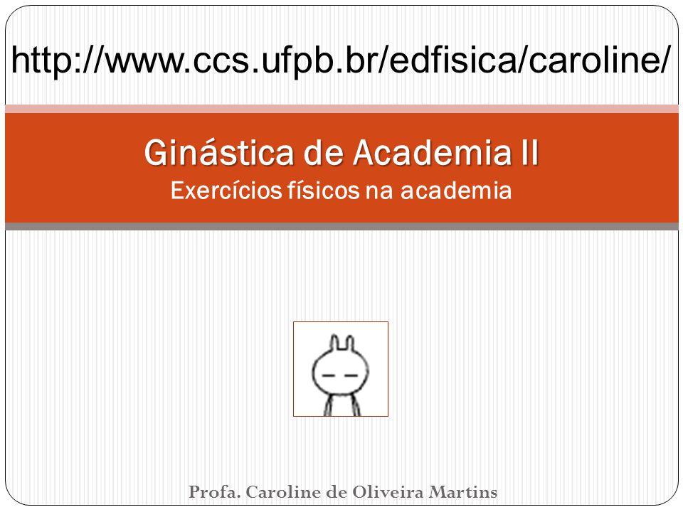 Profa. Caroline de Oliveira Martins Ginástica de Academia II Ginástica de Academia II Exercícios físicos na academia http://www.ccs.ufpb.br/edfisica/c