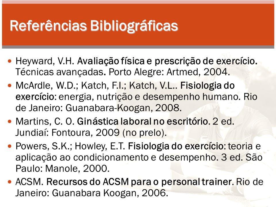 Referências Bibliográficas Heyward, V.H. Avaliação física e prescrição de exercício. Técnicas avançadas. Porto Alegre: Artmed, 2004. McArdle, W.D.; Ka