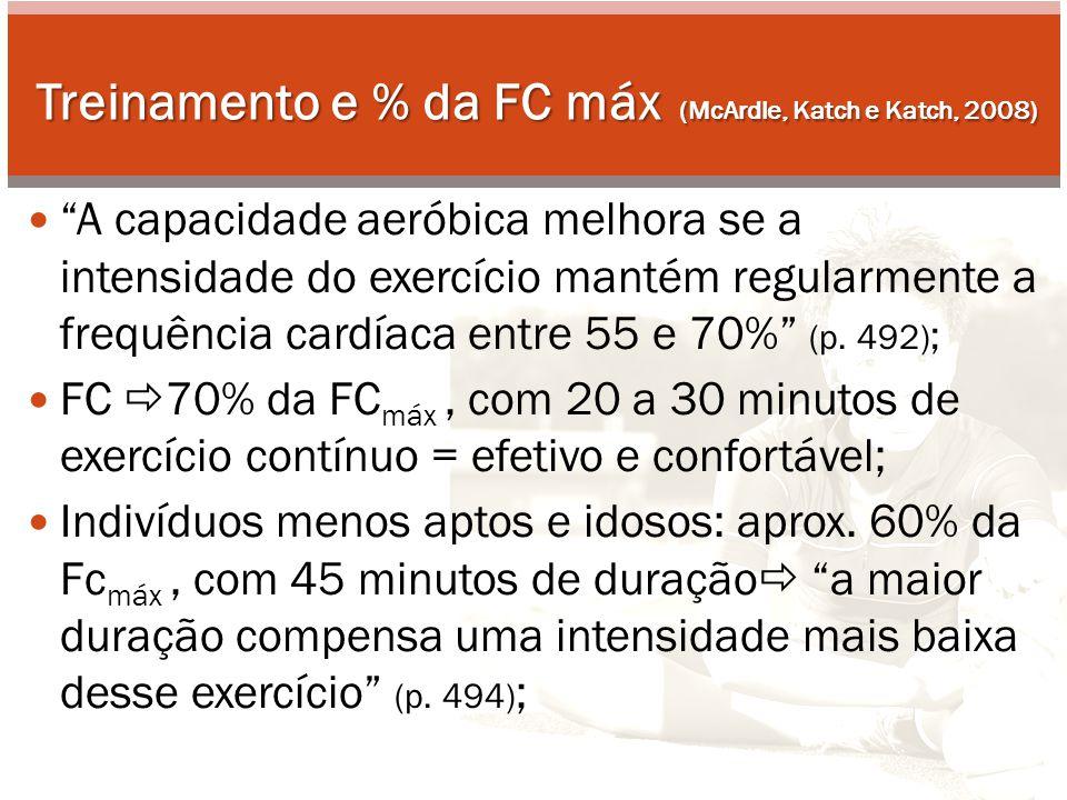Treinamento e % da FC máx (McArdle, Katch e Katch, 2008) A capacidade aeróbica melhora se a intensidade do exercício mantém regularmente a frequência cardíaca entre 55 e 70% (p.