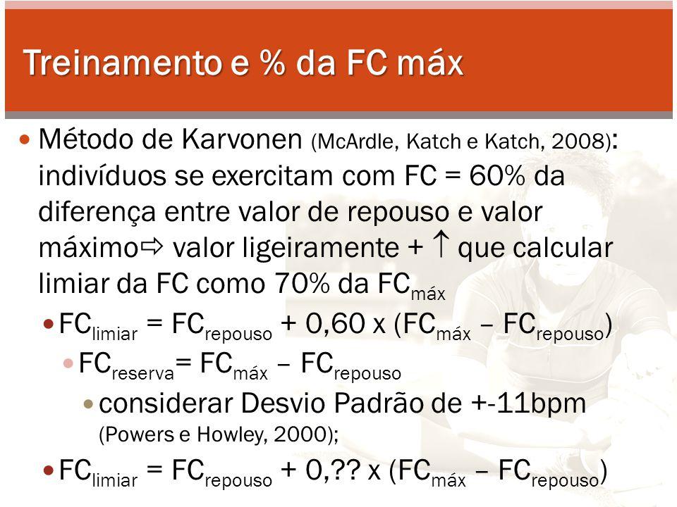 Treinamento e % da FC máx Método de Karvonen (McArdle, Katch e Katch, 2008) : indivíduos se exercitam com FC = 60% da diferença entre valor de repouso