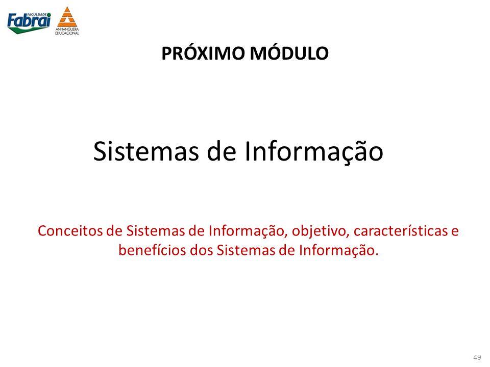 PRÓXIMO MÓDULO Conceitos de Sistemas de Informação, objetivo, características e benefícios dos Sistemas de Informação. Sistemas de Informação 49