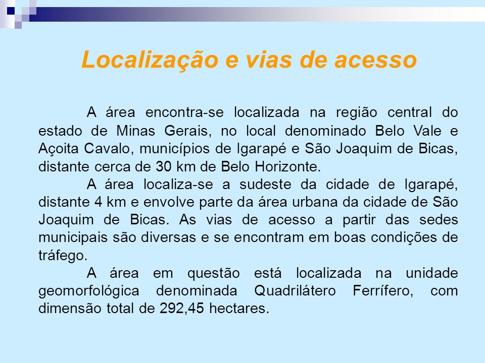 Localização e vias de acesso A área encontra-se localizada na região central do estado de Minas Gerais, no local denominado Belo Vale e Açoita Cavalo, municípios de Igarapé e São Joaquim de Bicas, distante cerca de 30 km de Belo Horizonte.