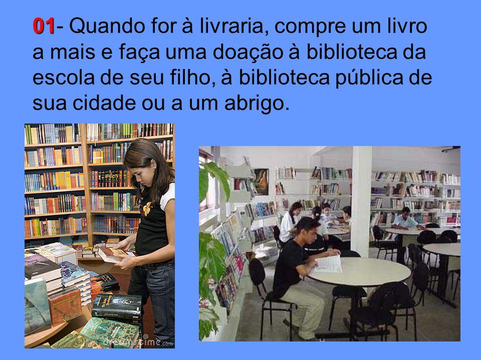 01 01- Quando for à livraria, compre um livro a mais e faça uma doação à biblioteca da escola de seu filho, à biblioteca pública de sua cidade ou a um abrigo.